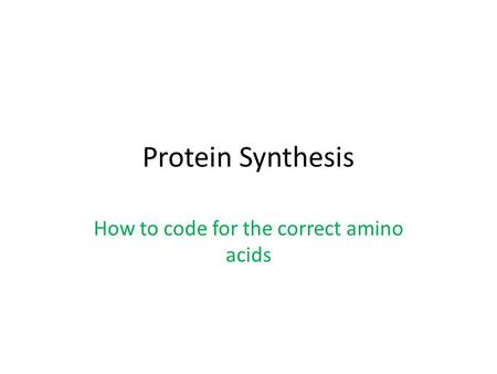 Protein Synthesis How to code for the correct amino acids.