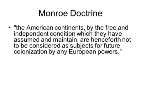 Monroe Doctrine the American continents, by the free and independent condition which they have assumed and maintain, are henceforth not to be considered.