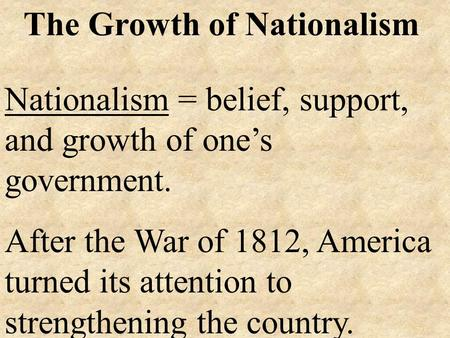 The Growth of Nationalism Nationalism = belief, support, and growth of one's government. After the War of 1812, America turned its attention to strengthening.