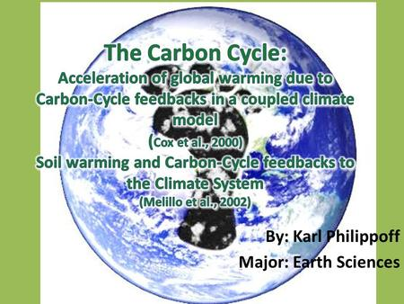 "By: Karl Philippoff Major: Earth Sciences. Why do we care? ""Man's greatest geophysical experiment"" (Revelle) Perturbing the carbon cycle Will it stay."