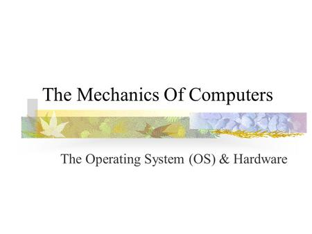 The Mechanics Of Computers The Operating System (OS) & Hardware.