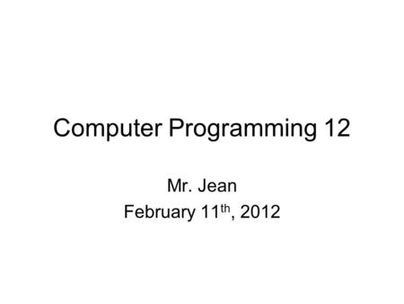 Computer Programming 12 Mr. Jean February 11 th, 2012.