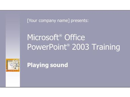 Microsoft ® Office PowerPoint ® 2003 Training Playing sound [Your company name] presents: