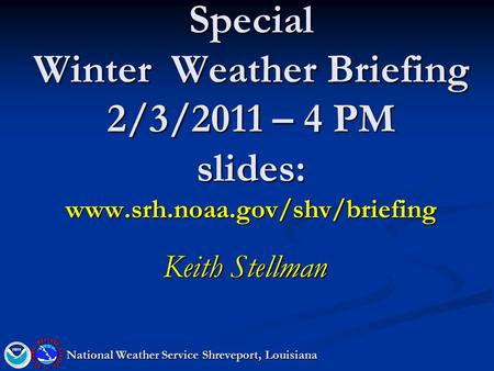 Special Winter Weather Briefing 2/3/2011 – 4 PM slides: www.srh.noaa.gov/shv/briefing Keith Stellman National Weather Service Shreveport, Louisiana.