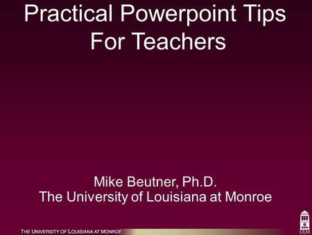 Practical Powerpoint Tips For Teachers Mike Beutner, Ph.D. The University of Louisiana at Monroe.