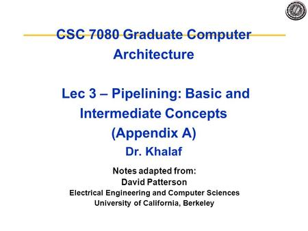 CSC 7080 Graduate Computer Architecture Lec 3 – Pipelining: Basic and Intermediate Concepts (Appendix A) Dr. Khalaf Notes adapted from: David Patterson.
