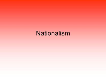 Nationalism. Loyalty and devotion to a Nation A sense of National consciousness, culture, and interest Pride in ones country Nationality People having.