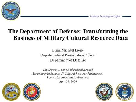 Acquisition, Technology and Logistics The Department of Defense: Transforming the Business of Military Cultural Resource Data Brian Michael Lione Deputy.
