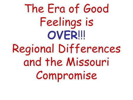 The Era of Good Feelings is OVER!!! Regional Differences and the Missouri Compromise.