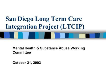 San Diego Long Term Care Integration Project (LTCIP) Mental Health & Substance Abuse Working Committee October 21, 2003.