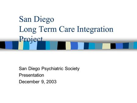 San Diego Long Term Care Integration Project San Diego Psychiatric Society Presentation December 9, 2003.