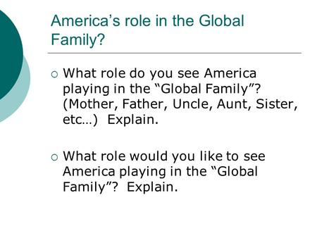 "America's role in the Global Family?  What role do you see America playing in the ""Global Family""? (Mother, Father, Uncle, Aunt, Sister, etc…) Explain."