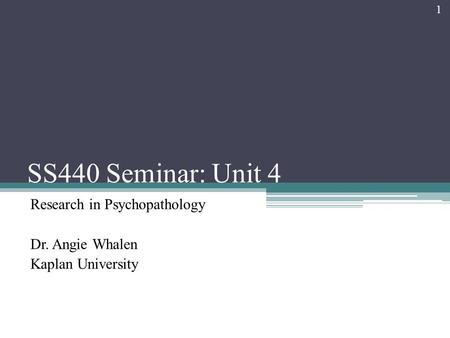 SS440 Seminar: Unit 4 Research in Psychopathology Dr. Angie Whalen Kaplan University 1.
