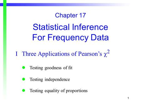 1 Chapter 17 Statistical Inference For Frequency Data IThree Applications of Pearson's  2 Testing goodness of fit Testing independence Testing equality.