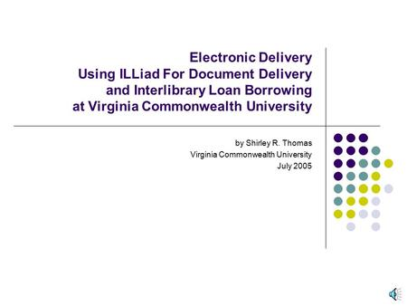 Electronic Delivery Using ILLiad For Document Delivery and Interlibrary Loan Borrowing at Virginia Commonwealth University by Shirley R. Thomas Virginia.