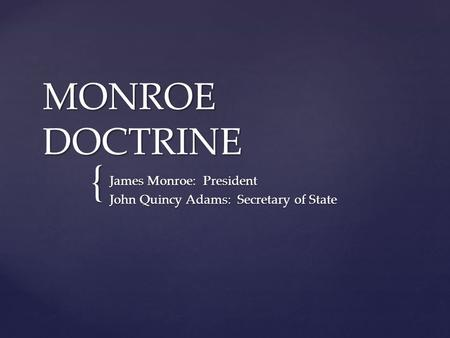 { MONROE DOCTRINE James Monroe: President John Quincy Adams: Secretary of State.