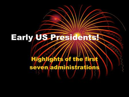 Early US Presidents! Highlights of the first seven administrations.