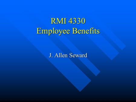 RMI 4330 Employee Benefits J. Allen Seward What are employee benefits? n Narrrow definition: Employer provided –death –accident –sickness –retirement.