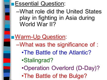 ■Essential Question: –What role did the United States play in fighting in Asia during World War II? ■Warm-Up Question: –What was the significance of :
