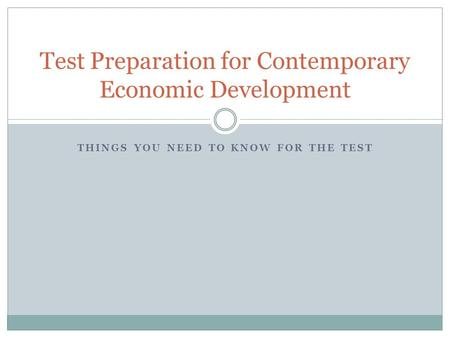 THINGS YOU NEED TO KNOW FOR THE TEST Test Preparation for Contemporary Economic Development.