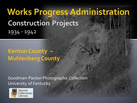 Construction Projects 1934 - 1942 Kenton County – Muhlenberg County Goodman-Paxton Photographic Collection University of Kentucky.