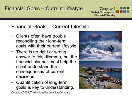 Financial Goals – Current Lifestyle Chapter 9 Tools & Techniques of Financial Planning Copyright 2009, The National Underwriter Company1 Financial Goals.