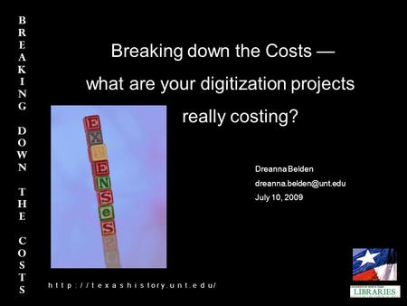 BREAKINGDOWNTHECOSTS BREAKINGDOWNTHECOSTS h h t t p : / / t e x a s h i s t o r y. u n t. e d u / Breaking down the Costs — what are your digitization.