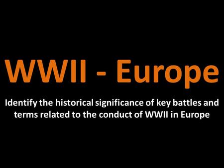 WWII - Europe Identify the historical significance of key battles and terms related to the conduct of WWII in Europe.