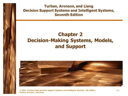 © 2005 Prentice Hall, Decision Support Systems and <strong>Intelligent</strong> Systems, 7th Edition, Turban, Aronson, and Liang 2-1 Chapter 2 Decision-Making Systems,