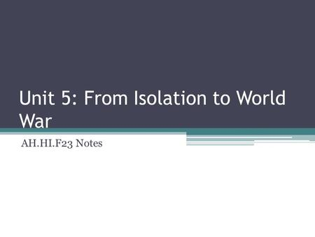 Unit 5: From Isolation to World War AH.HI.F23 Notes.