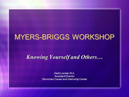 MYERS-BRIGGS WORKSHOP Knowing Yourself and Others… Heidi Lender, M.A. Assistant Director Strommen Career and Internship Center.