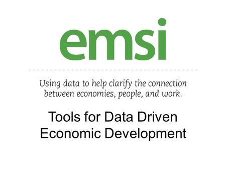 Tools for Data Driven Economic Development. About EMSI Regional Economics Firm Founded in 2000 Main business was Economic Impact Studies Located in Moscow,