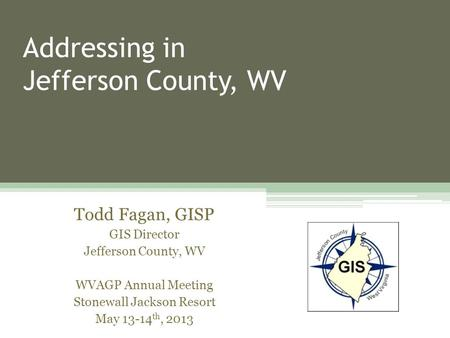 Addressing in Jefferson County, WV Todd Fagan, GISP GIS Director Jefferson County, WV WVAGP Annual Meeting Stonewall Jackson Resort May 13-14 th, 2013.
