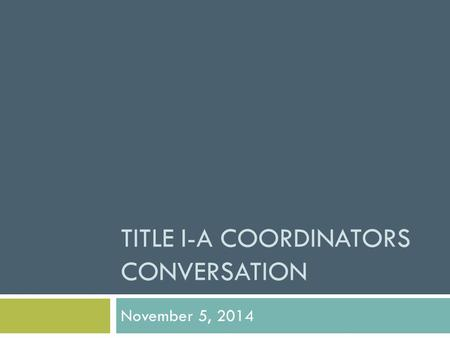 TITLE I-A COORDINATORS CONVERSATION November 5, 2014.
