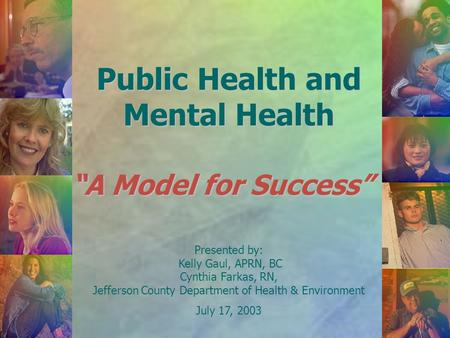 "Public Health and Mental Health ""A Model for Success"" Presented by: Kelly Gaul, APRN, BC Cynthia Farkas, RN, Jefferson County Department of Health & Environment."