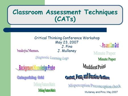 Mullaney and Pino, May 2007 Classroom Assessment Techniques (CATs) Critical Thinking Conference Workshop May 23, 2007 J. Pino J. Mullaney.