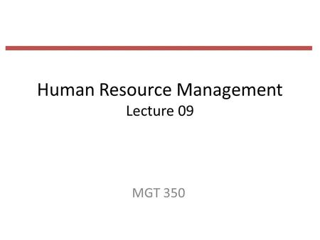 Human Resource Management Lecture 09 MGT 350. Last Lecture The selection process 1.initial screening interview 2.completion of the application form 3.employment.