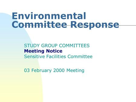 Environmental Committee Response STUDY GROUP COMMITTEES Meeting Notice Sensitive Facilities Committee 03 February 2000 Meeting.