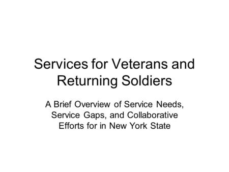 Services for Veterans and Returning Soldiers A Brief Overview of Service Needs, Service Gaps, and Collaborative Efforts for in New York State.
