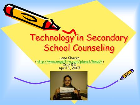 Technology in Secondary School Counseling Lena Chacko (http://www.angelfire.com/planet/lena0/) Coun 511 April 3, 2007