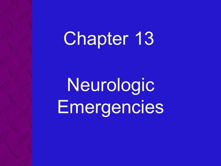 Chapter 13 Neurologic Emergencies. 13: Neurologic Emergencies Emergency Care and Transportation of the Sick and Injured, 8th Edition AAOS 2 Describe the.