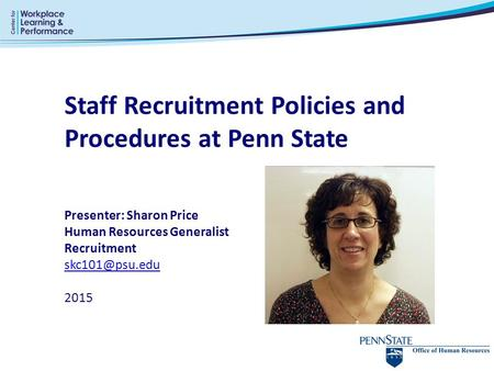 Staff Recruitment Policies and Procedures at Penn State Presenter: Sharon Price Human Resources Generalist Recruitment 2015