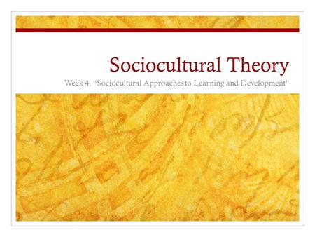 "Sociocultural Theory Week 4, ""Sociocultural Approaches to Learning and Development"""