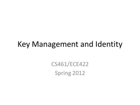 Key Management and Identity CS461/ECE422 Spring 2012.