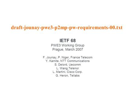 Draft-jounay-pwe3-p2mp-pw-requirements-00.txt IETF 68 PWE3 Working Group Prague, March 2007 F. Jounay, P. Niger, France Telecom Y. Kamite, NTT Communications.