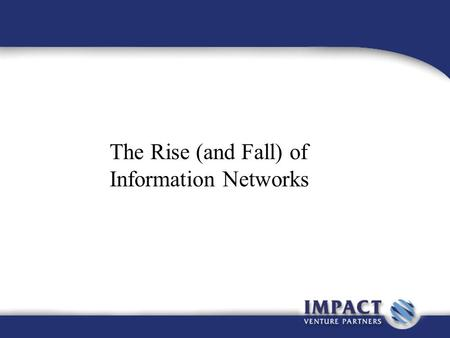 The Rise (and Fall) of Information Networks. Business Information Networks So….we've learned about how business networks form and how they behave. Let's.