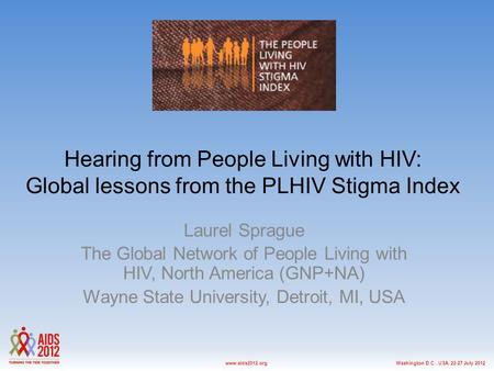 Washington D.C., USA, 22-27 July 2012www.aids2012.org Hearing from People Living with HIV: Global lessons from the PLHIV Stigma Index Laurel Sprague The.