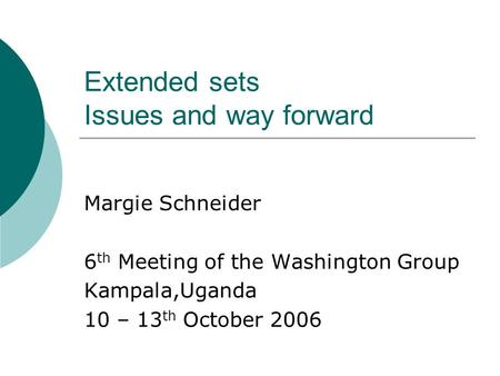 Extended sets Issues and way forward Margie Schneider 6 th Meeting of the Washington Group Kampala,Uganda 10 – 13 th October 2006.