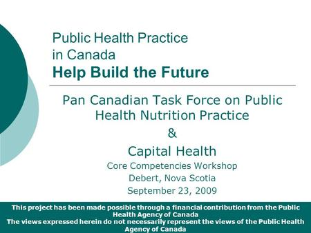 Public Health Practice in Canada Help Build the Future Pan Canadian Task Force on Public Health Nutrition Practice & Capital Health Core Competencies Workshop.