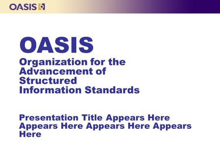 OASIS Organization for the Advancement of Structured Information Standards Presentation Title Appears Here Appears Here Appears Here Appears Here.